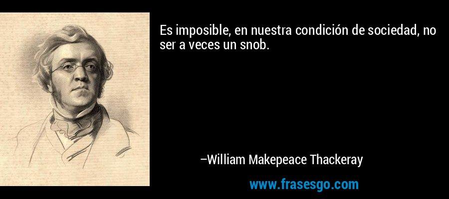 Es imposible, en nuestra condición de sociedad, no ser a veces un snob. – William Makepeace Thackeray