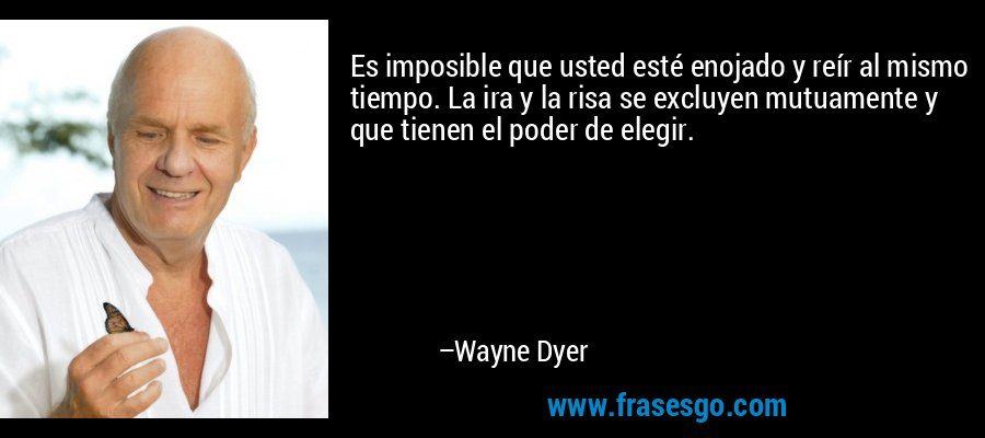 Es imposible que usted esté enojado y reír al mismo tiempo. La ira y la risa se excluyen mutuamente y que tienen el poder de elegir. – Wayne Dyer