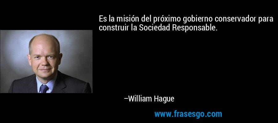 Es la misión del próximo gobierno conservador para construir la Sociedad Responsable. – William Hague