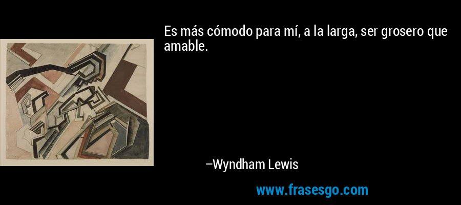 Es más cómodo para mí, a la larga, ser grosero que amable. – Wyndham Lewis