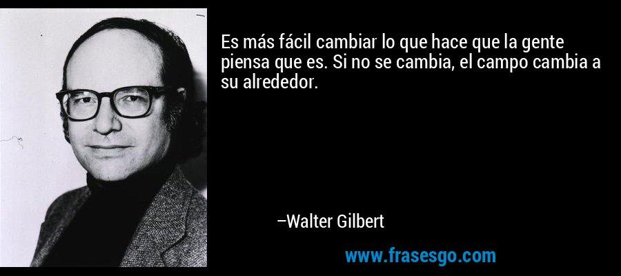 Es más fácil cambiar lo que hace que la gente piensa que es. Si no se cambia, el campo cambia a su alrededor. – Walter Gilbert