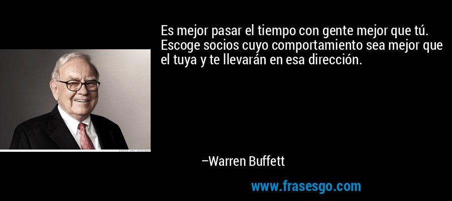 Es mejor pasar el tiempo con gente mejor que tú. Escoge socios cuyo comportamiento sea mejor que el tuya y te llevarán en esa dirección. – Warren Buffett