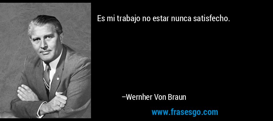 Es mi trabajo no estar nunca satisfecho. – Wernher Von Braun