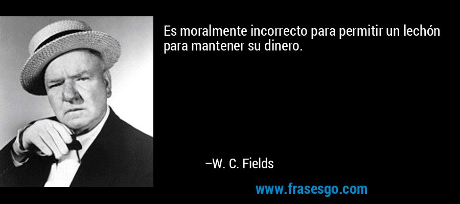 Es moralmente incorrecto para permitir un lechón para mantener su dinero. – W. C. Fields