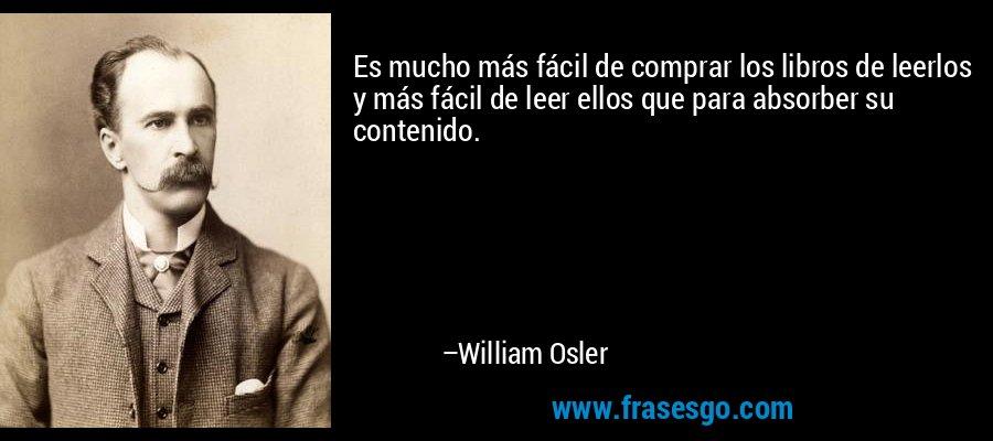 Es mucho más fácil de comprar los libros de leerlos y más fácil de leer ellos que para absorber su contenido. – William Osler