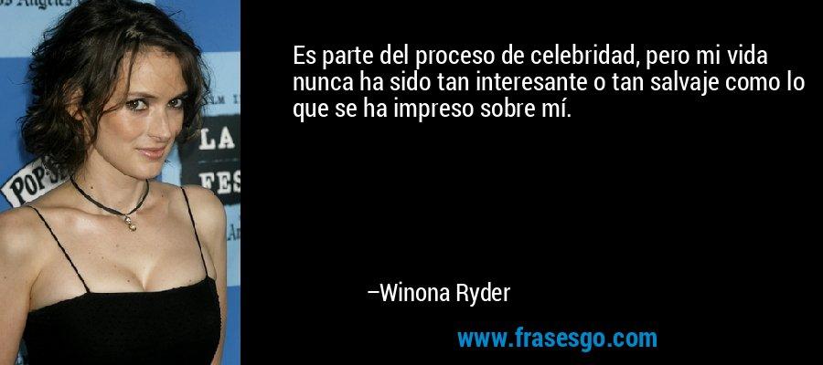 Es parte del proceso de celebridad, pero mi vida nunca ha sido tan interesante o tan salvaje como lo que se ha impreso sobre mí. – Winona Ryder