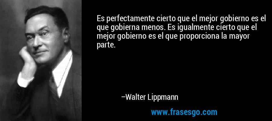 Es perfectamente cierto que el mejor gobierno es el que gobierna menos. Es igualmente cierto que el mejor gobierno es el que proporciona la mayor parte. – Walter Lippmann