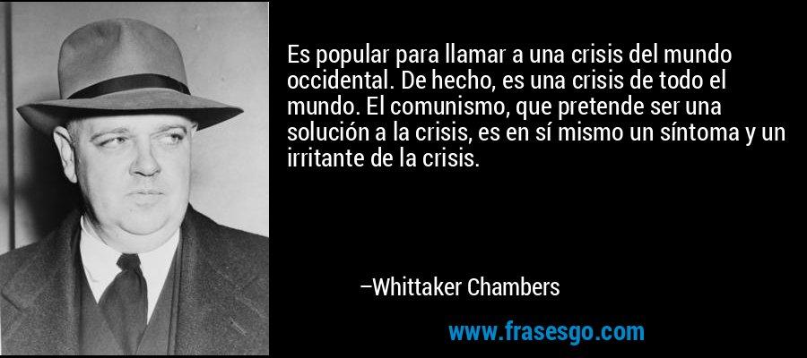 Es popular para llamar a una crisis del mundo occidental. De hecho, es una crisis de todo el mundo. El comunismo, que pretende ser una solución a la crisis, es en sí mismo un síntoma y un irritante de la crisis. – Whittaker Chambers