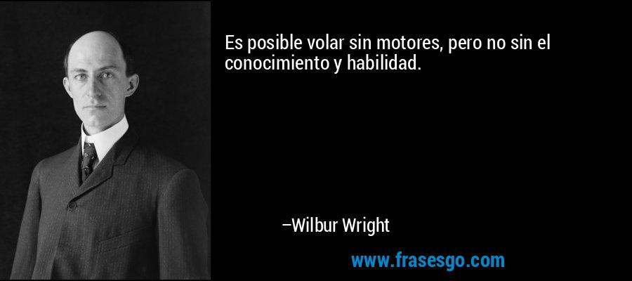 Es posible volar sin motores, pero no sin el conocimiento y habilidad. – Wilbur Wright