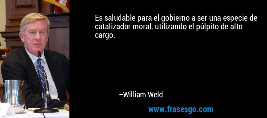 Es saludable para el gobierno a ser una especie de catalizador moral, utilizando el púlpito de alto cargo. – William Weld