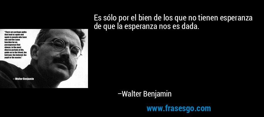 Es sólo por el bien de los que no tienen esperanza de que la esperanza nos es dada. – Walter Benjamin