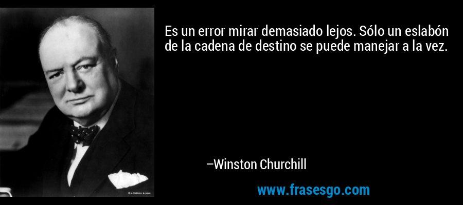 Es un error mirar demasiado lejos. Sólo un eslabón de la cadena de destino se puede manejar a la vez. – Winston Churchill