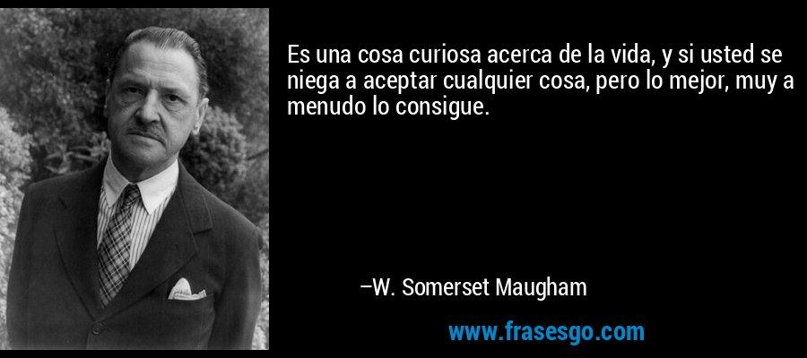 Es una cosa curiosa acerca de la vida, y si usted se niega a aceptar cualquier cosa, pero lo mejor, muy a menudo lo consigue. – W. Somerset Maugham