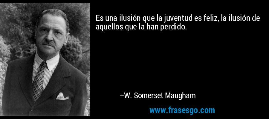 Es una ilusión que la juventud es feliz, la ilusión de aquellos que la han perdido. – W. Somerset Maugham