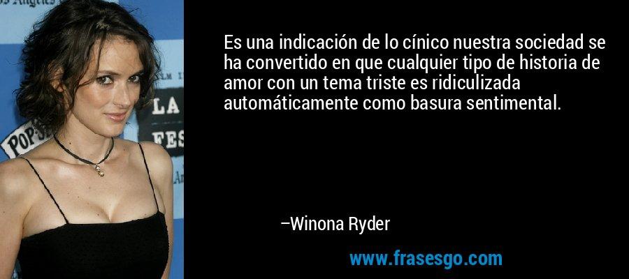 Es una indicación de lo cínico nuestra sociedad se ha convertido en que cualquier tipo de historia de amor con un tema triste es ridiculizada automáticamente como basura sentimental. – Winona Ryder