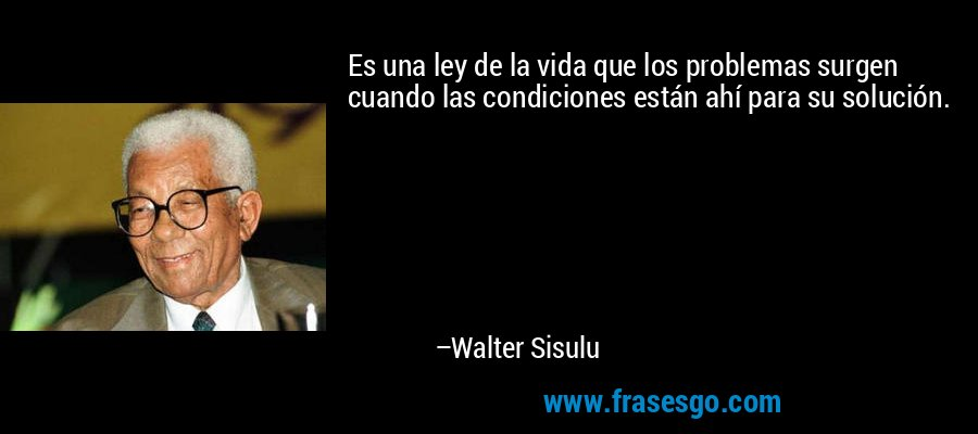 Es una ley de la vida que los problemas surgen cuando las condiciones están ahí para su solución. – Walter Sisulu