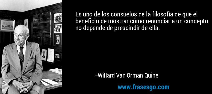Es uno de los consuelos de la filosofía de que el beneficio de mostrar cómo renunciar a un concepto no depende de prescindir de ella. – Willard Van Orman Quine