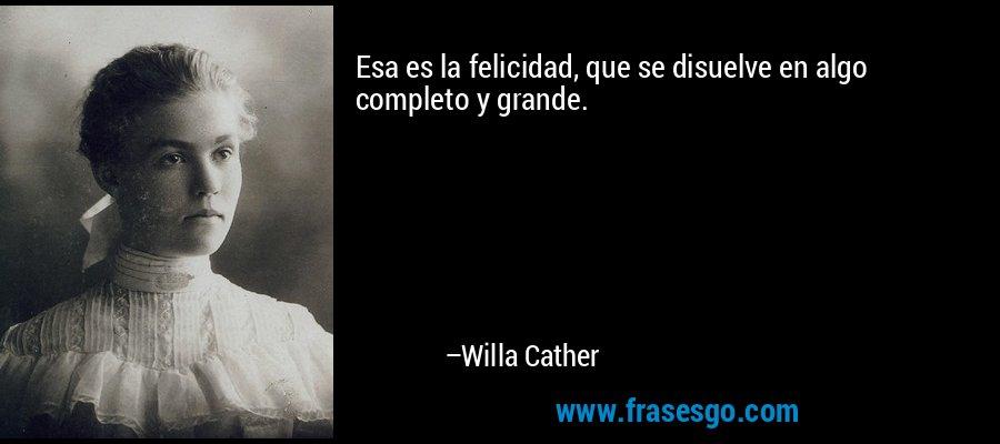 Esa es la felicidad, que se disuelve en algo completo y grande. – Willa Cather