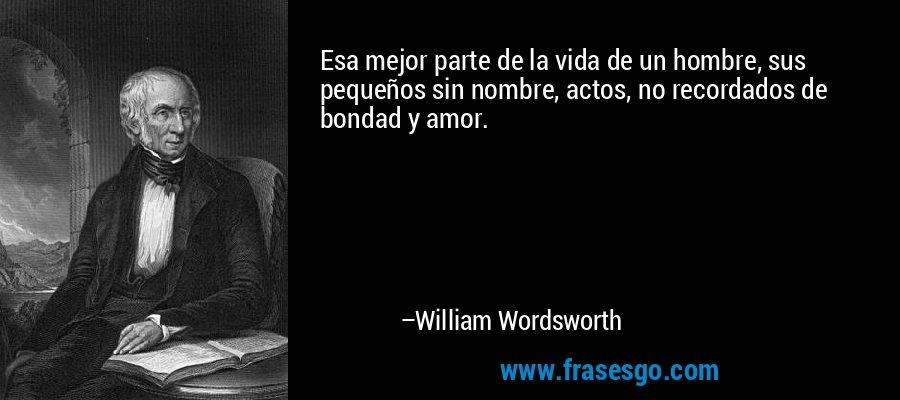Esa mejor parte de la vida de un hombre, sus pequeños sin nombre, actos, no recordados de bondad y amor. – William Wordsworth