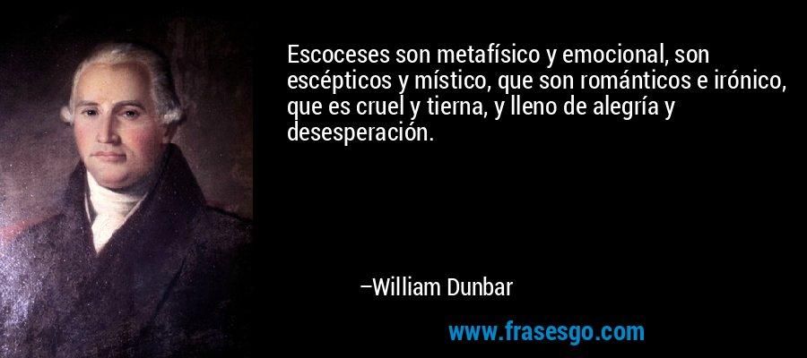 Escoceses son metafísico y emocional, son escépticos y místico, que son románticos e irónico, que es cruel y tierna, y lleno de alegría y desesperación. – William Dunbar