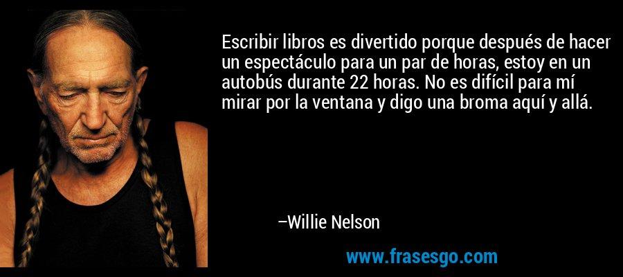 Escribir libros es divertido porque después de hacer un espectáculo para un par de horas, estoy en un autobús durante 22 horas. No es difícil para mí mirar por la ventana y digo una broma aquí y allá. – Willie Nelson