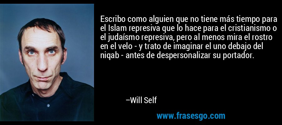 Escribo como alguien que no tiene más tiempo para el Islam represiva que lo hace para el cristianismo o el judaísmo represiva, pero al menos mira el rostro en el velo - y trato de imaginar el uno debajo del niqab - antes de despersonalizar su portador. – Will Self