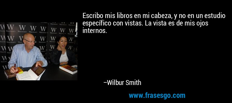 Escribo mis libros en mi cabeza, y no en un estudio específico con vistas. La vista es de mis ojos internos. – Wilbur Smith