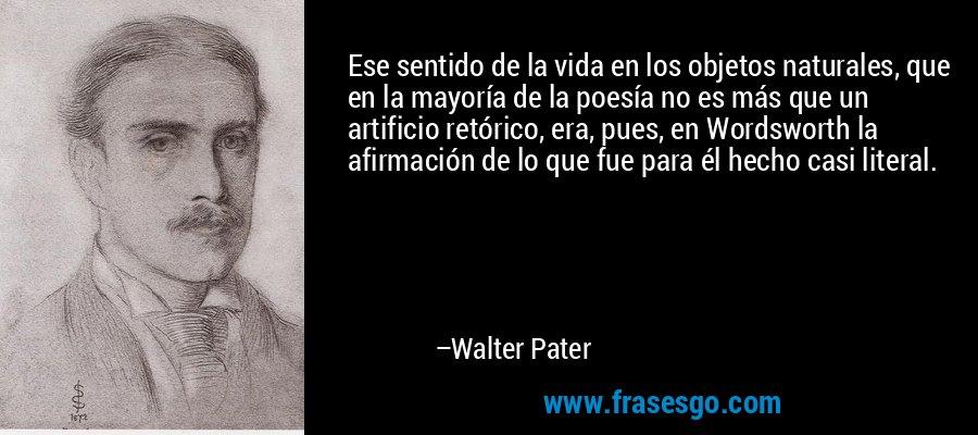 Ese sentido de la vida en los objetos naturales, que en la mayoría de la poesía no es más que un artificio retórico, era, pues, en Wordsworth la afirmación de lo que fue para él hecho casi literal. – Walter Pater