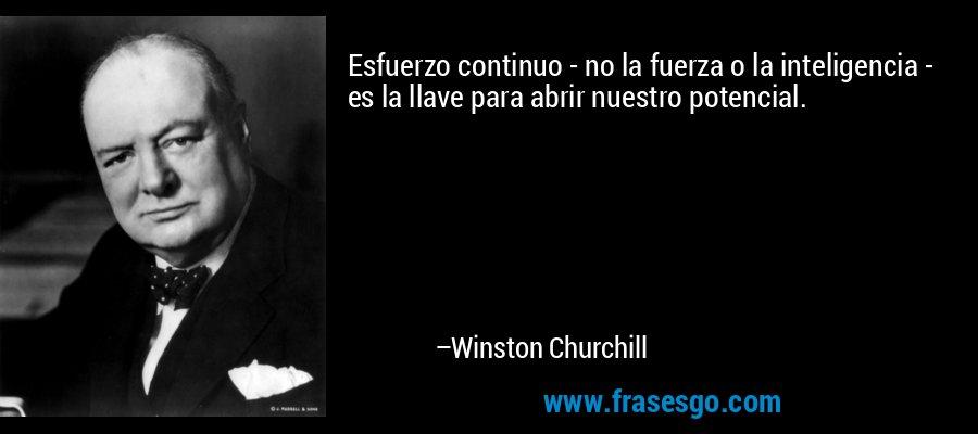 Esfuerzo continuo - no la fuerza o la inteligencia - es la llave para abrir nuestro potencial. – Winston Churchill