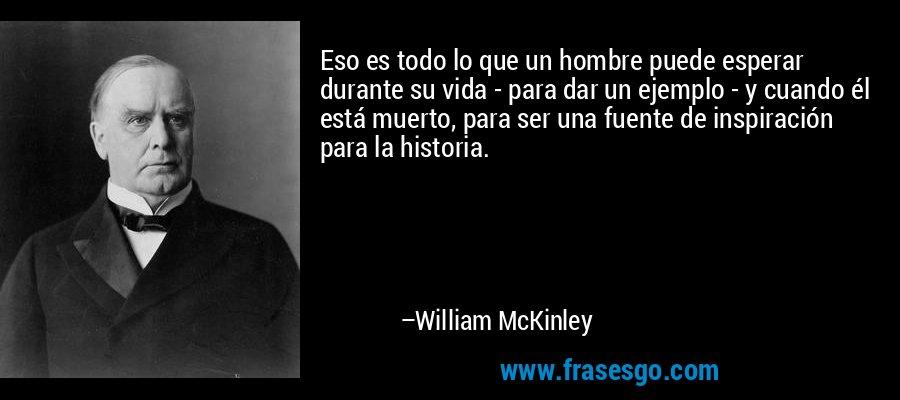 Eso es todo lo que un hombre puede esperar durante su vida - para dar un ejemplo - y cuando él está muerto, para ser una fuente de inspiración para la historia. – William McKinley