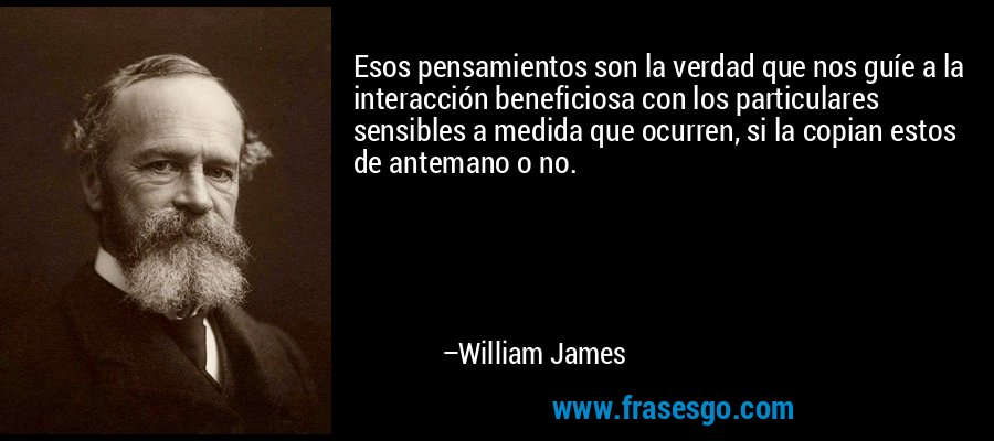 Esos pensamientos son la verdad que nos guíe a la interacción beneficiosa con los particulares sensibles a medida que ocurren, si la copian estos de antemano o no. – William James