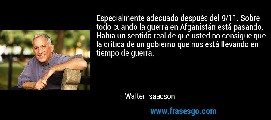 Especialmente adecuado después del 9/11. Sobre todo cuando la guerra en Afganistán está pasando. Había un sentido real de que usted no consigue que la crítica de un gobierno que nos está llevando en tiempo de guerra. – Walter Isaacson