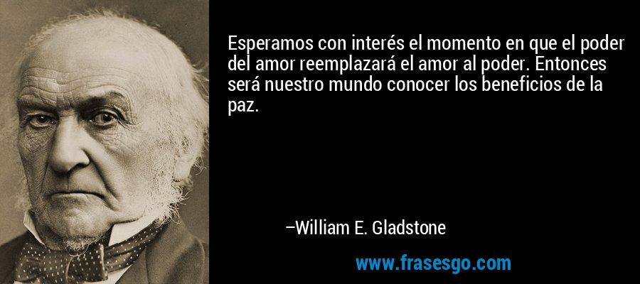 Esperamos con interés el momento en que el poder del amor reemplazará el amor al poder. Entonces será nuestro mundo conocer los beneficios de la paz. – William E. Gladstone