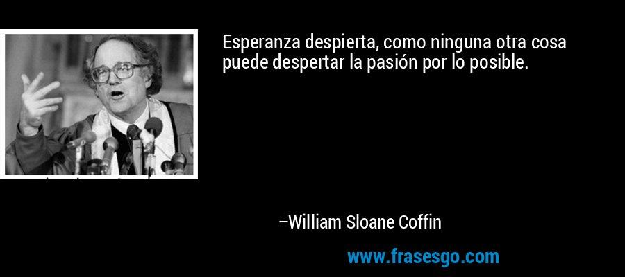 Esperanza despierta, como ninguna otra cosa puede despertar la pasión por lo posible. – William Sloane Coffin
