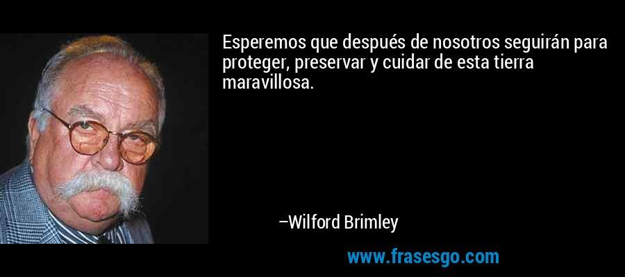 Esperemos que después de nosotros seguirán para proteger, preservar y cuidar de esta tierra maravillosa. – Wilford Brimley