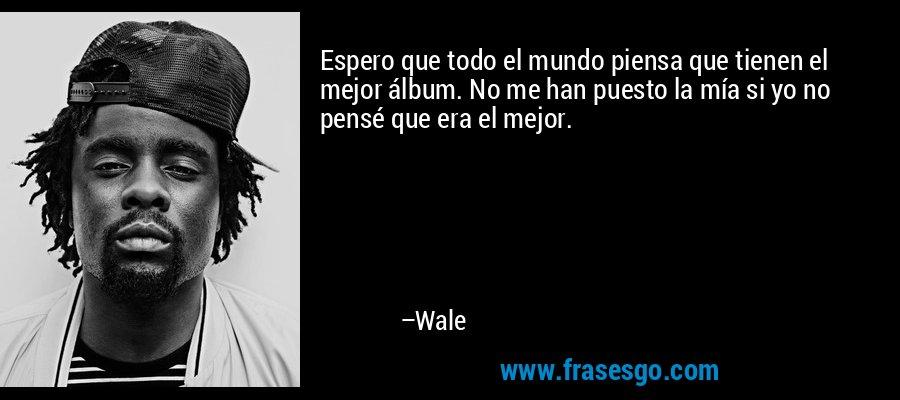 Espero que todo el mundo piensa que tienen el mejor álbum. No me han puesto la mía si yo no pensé que era el mejor. – Wale