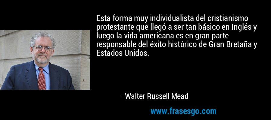Esta forma muy individualista del cristianismo protestante que llegó a ser tan básico en Inglés y luego la vida americana es en gran parte responsable del éxito histórico de Gran Bretaña y Estados Unidos. – Walter Russell Mead