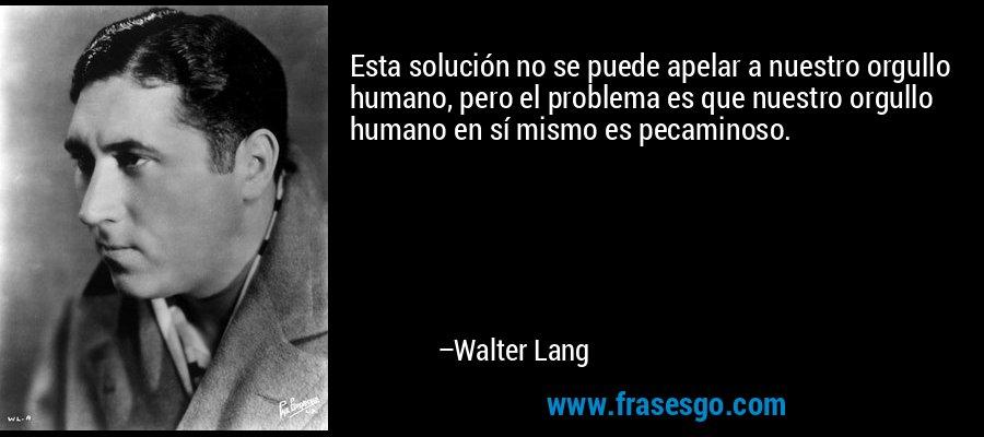 Esta solución no se puede apelar a nuestro orgullo humano, pero el problema es que nuestro orgullo humano en sí mismo es pecaminoso. – Walter Lang