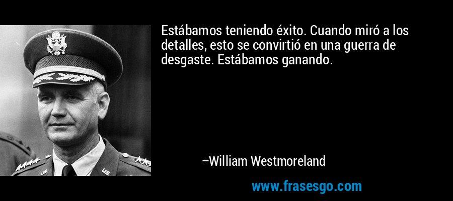 Estábamos teniendo éxito. Cuando miró a los detalles, esto se convirtió en una guerra de desgaste. Estábamos ganando. – William Westmoreland