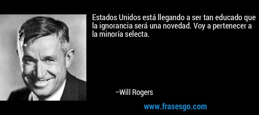 Estados Unidos está llegando a ser tan educado que la ignorancia será una novedad. Voy a pertenecer a la minoría selecta. – Will Rogers