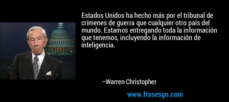 Estados Unidos ha hecho más por el tribunal de crímenes de guerra que cualquier otro país del mundo. Estamos entregando toda la información que tenemos, incluyendo la información de inteligencia. – Warren Christopher