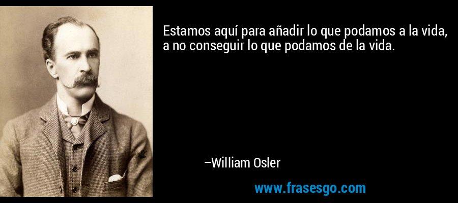 Estamos aquí para añadir lo que podamos a la vida, a no conseguir lo que podamos de la vida. – William Osler