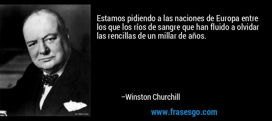 Estamos pidiendo a las naciones de Europa entre los que los ríos de sangre que han fluido a olvidar las rencillas de un millar de años. – Winston Churchill