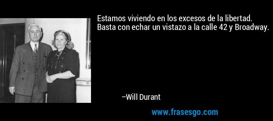 Estamos viviendo en los excesos de la libertad. Basta con echar un vistazo a la calle 42 y Broadway. – Will Durant