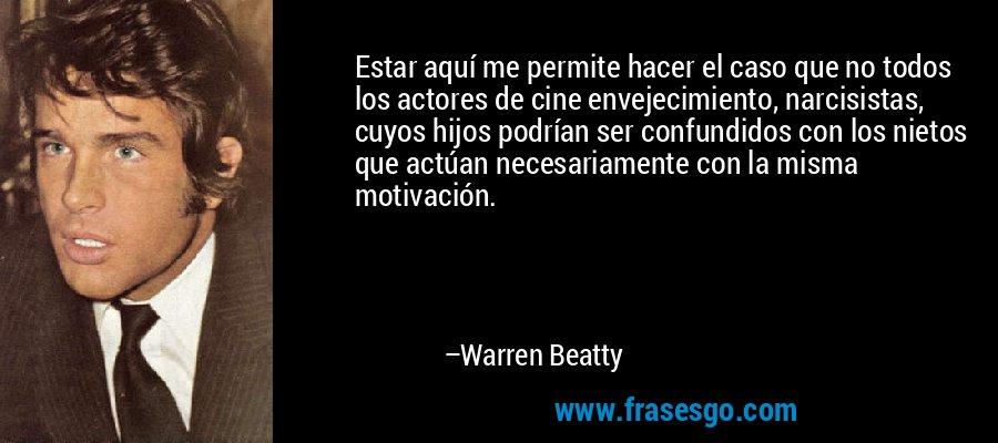 Estar aquí me permite hacer el caso que no todos los actores de cine envejecimiento, narcisistas, cuyos hijos podrían ser confundidos con los nietos que actúan necesariamente con la misma motivación. – Warren Beatty