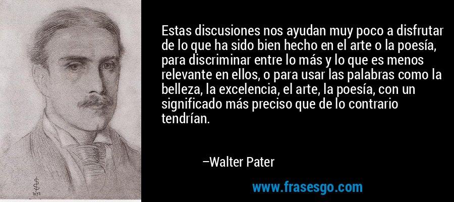 Estas discusiones nos ayudan muy poco a disfrutar de lo que ha sido bien hecho en el arte o la poesía, para discriminar entre lo más y lo que es menos relevante en ellos, o para usar las palabras como la belleza, la excelencia, el arte, la poesía, con un significado más preciso que de lo contrario tendrían. – Walter Pater