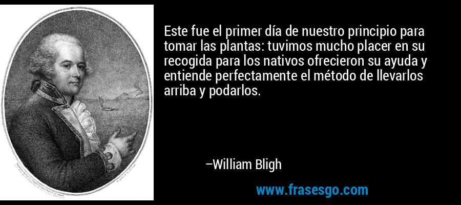 Este fue el primer día de nuestro principio para tomar las plantas: tuvimos mucho placer en su recogida para los nativos ofrecieron su ayuda y entiende perfectamente el método de llevarlos arriba y podarlos. – William Bligh