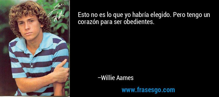 Esto no es lo que yo habría elegido. Pero tengo un corazón para ser obedientes. – Willie Aames