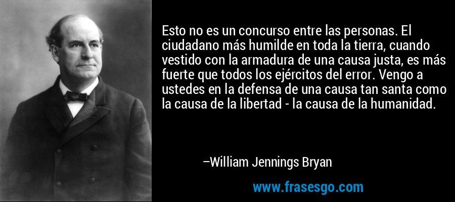 Esto no es un concurso entre las personas. El ciudadano más humilde en toda la tierra, cuando vestido con la armadura de una causa justa, es más fuerte que todos los ejércitos del error. Vengo a ustedes en la defensa de una causa tan santa como la causa de la libertad - la causa de la humanidad. – William Jennings Bryan