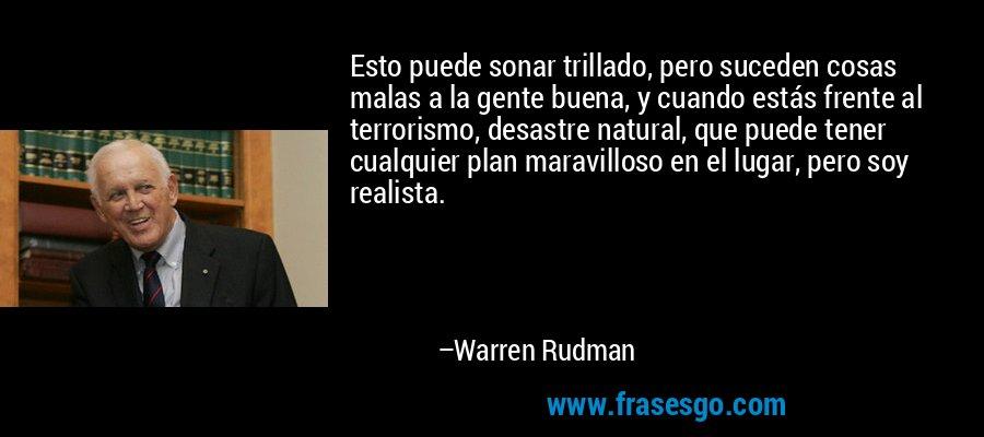 Esto puede sonar trillado, pero suceden cosas malas a la gente buena, y cuando estás frente al terrorismo, desastre natural, que puede tener cualquier plan maravilloso en el lugar, pero soy realista. – Warren Rudman
